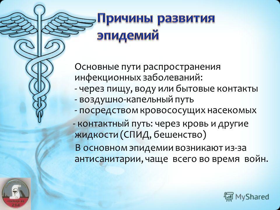 Основные пути распространения инфекционных заболеваний: - через пищу, воду или бытовые контакты - воздушно-капельный путь - посредством кровососущих насекомых - контактный путь: через кровь и другие жидкости (СПИД, бешенство) В основном эпидемии возн