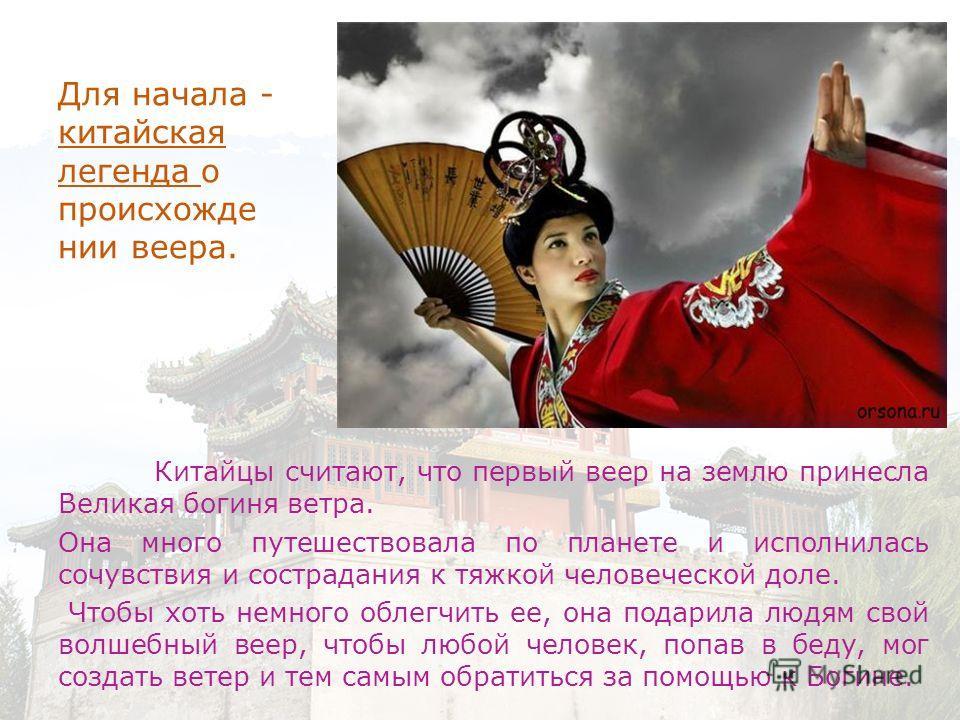 Для начала - китайская легенда о происхожде нии веера. Китайцы считают, что первый веер на землю принесла Великая богиня ветра. Она много путешествовала по планете и исполнилась сочувствия и сострадания к тяжкой человеческой доле. Чтобы хоть немного