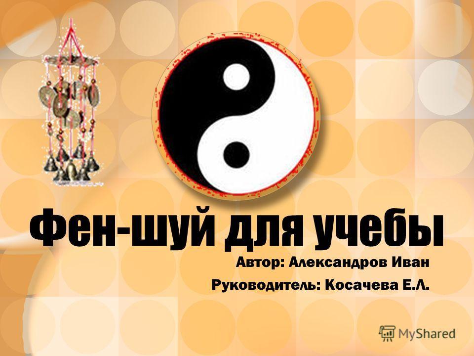 Фен-шуй для учебы Автор: Александров Иван Руководитель: Косачева Е.Л.