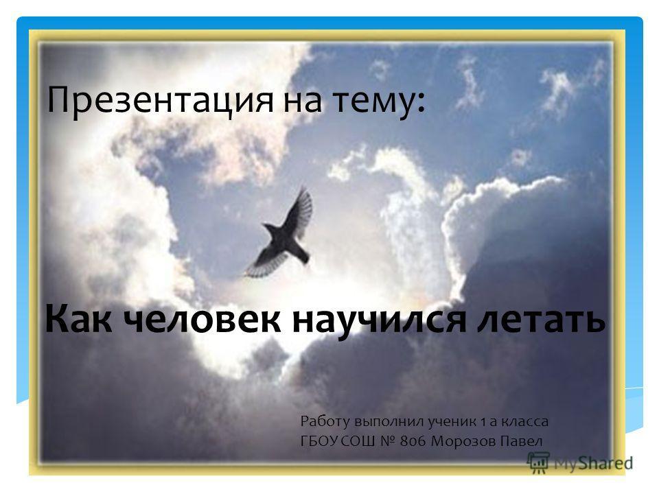 Презентация на тему: Работу выполнил ученик 1 а класса ГБОУ СОШ 806 Морозов Павел Как человек научился летать