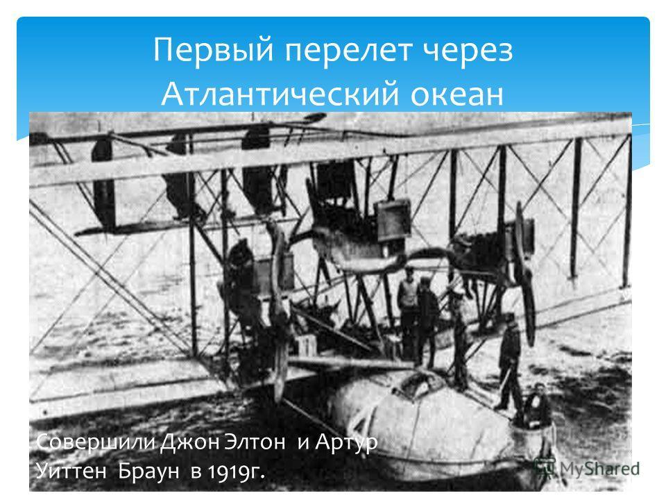 Первый перелет через Атлантический океан Совершили Джон Элтон и Артур Уиттен Браун в 1919г.