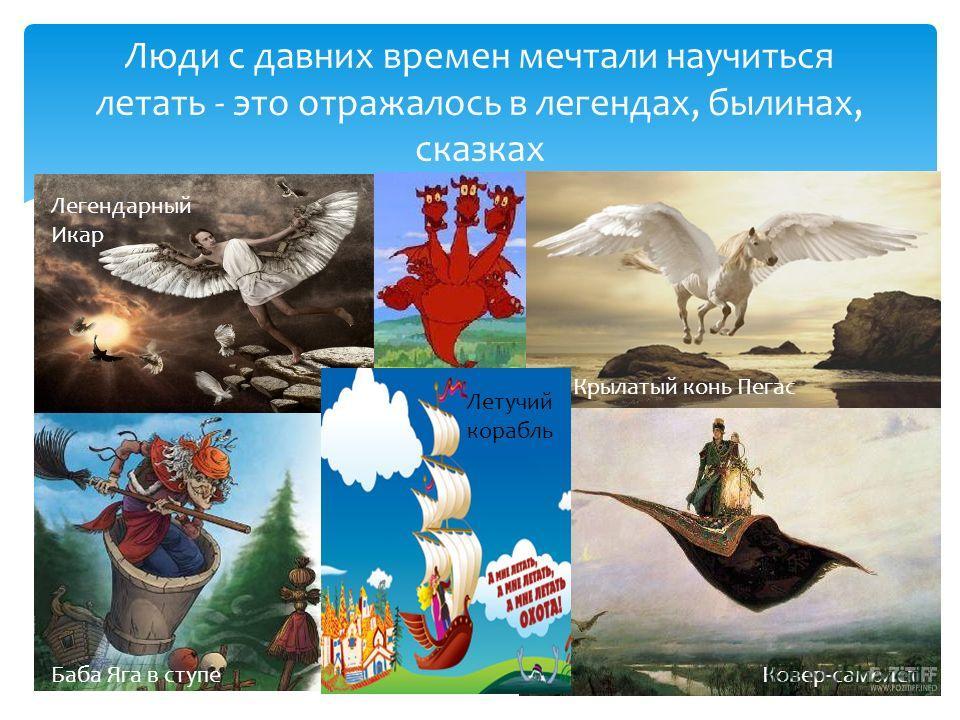 Люди с давних времен мечтали научиться летать - это отражалось в легендах, былинах, сказках Легендарный Икар Крылатый конь Пегас Ковер-самолетБаба Яга в ступе Летучий корабль