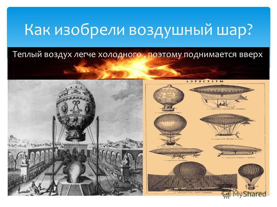 Как изобрели воздушный шар? Теплый воздух легче холодного, поэтому поднимается вверх