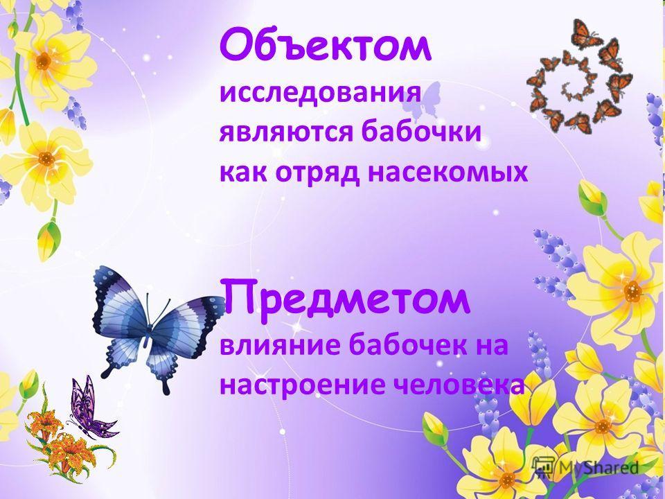 Объектом исследования являются бабочки как отряд насекомых Предметом влияние бабочек на настроение человека