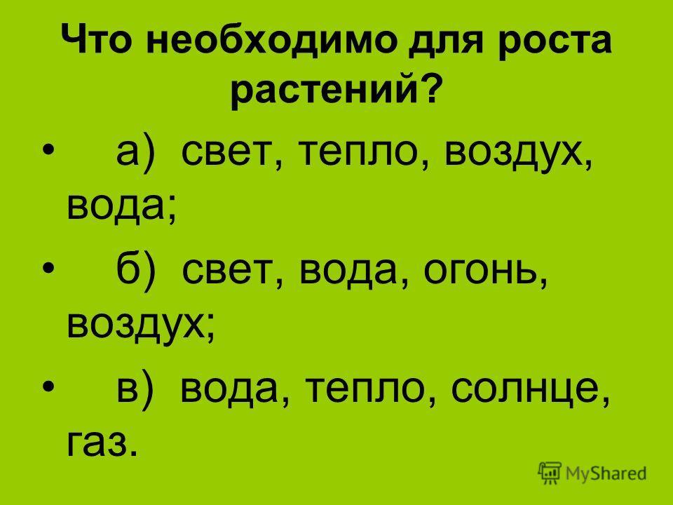 Что необходимо для роста растений? а) свет, тепло, воздух, вода; б) свет, вода, огонь, воздух; в) вода, тепло, солнце, газ.