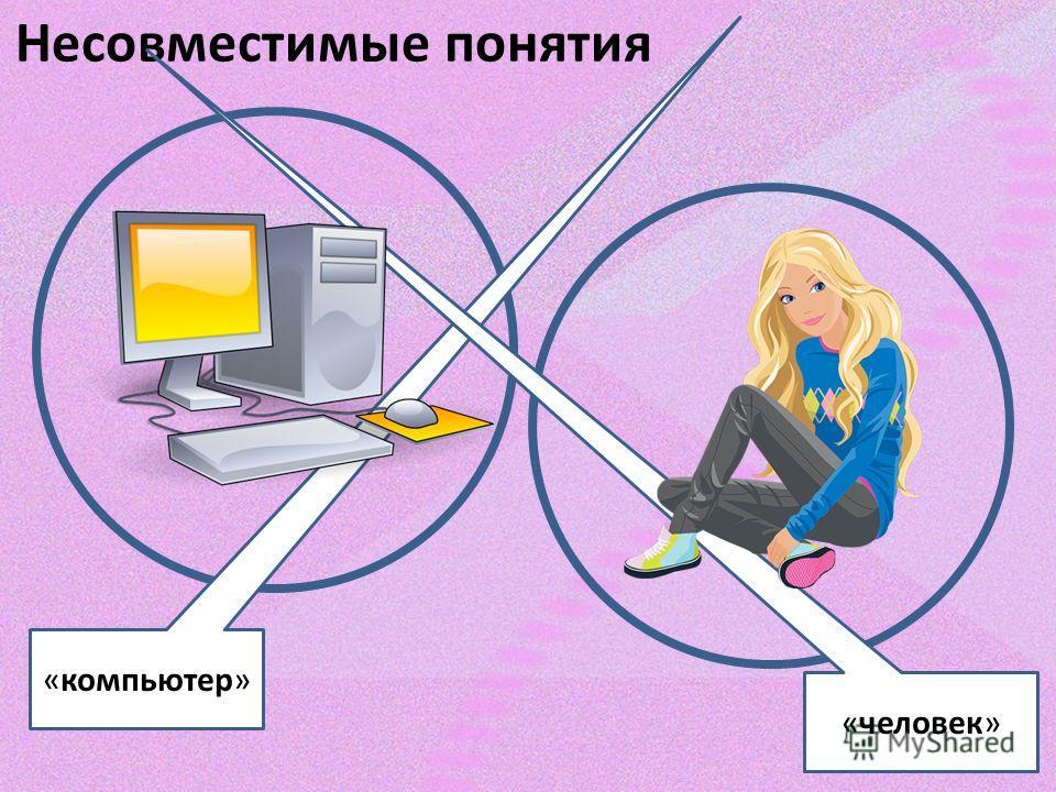 Несовместимые понятия «компьютер» «человек»