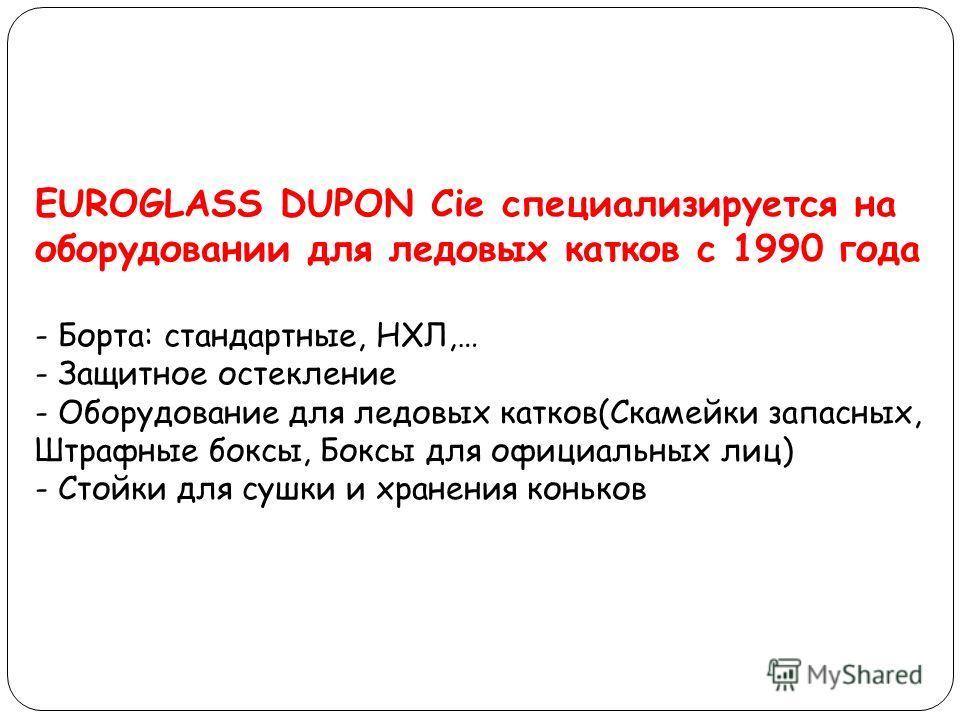 EUROGLASS DUPON Cie специализируется на оборудовании для ледовых катков с 1990 года - Борта: стандартные, НХЛ,… - Защитное остекление - Оборудование для ледовых катков(Скамейки запасных, Штрафные боксы, Боксы для официальных лиц) - Стойки для сушки и