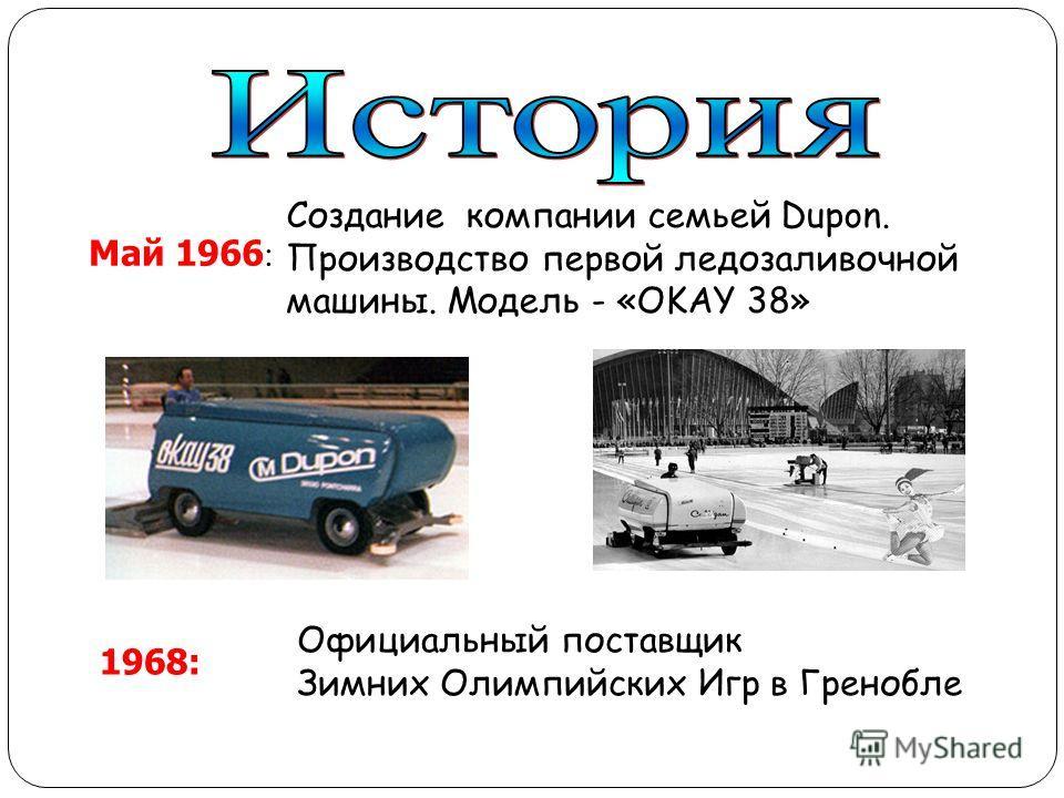 Май 1966 : Создание компании семьей Dupon. Производство первой ледозаливочной машины. Модель - «OKAY 38» 1968: Официальный поставщик Зимних Олимпийских Игр в Гренобле
