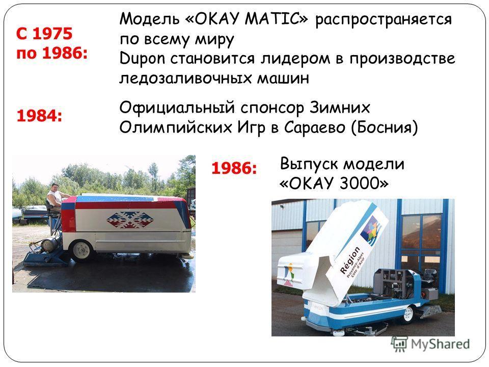 С 1975 по 1986: Модель «OKAY MATIC» распространяется по всему миру Dupon становится лидером в производстве ледозаливочных машин 1984: Официальный спонсор Зимних Олимпийских Игр в Сараево (Босния) 1986: Выпуск модели «OKAY 3000»
