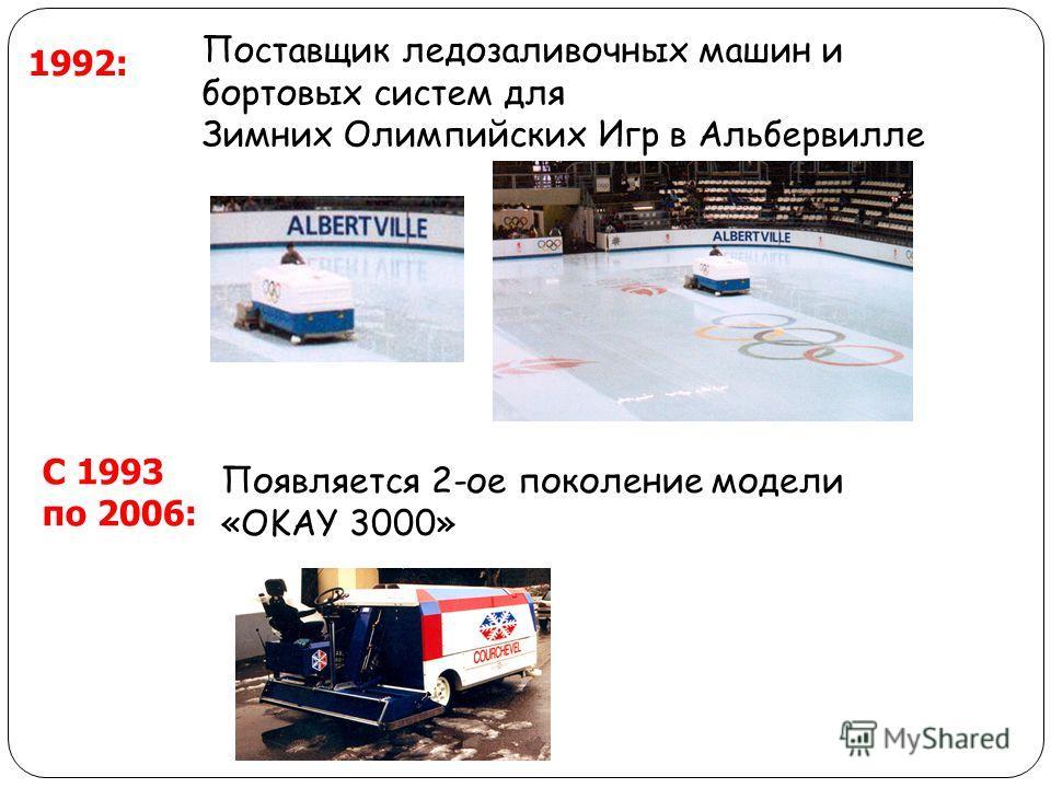 1992: Поставщик ледозаливочных машин и бортовых систем для Зимних Олимпийских Игр в Альбервилле С 1993 по 2006: Появляется 2-ое поколение модели «OKAY 3000»