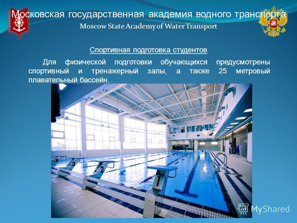 Московская государственная академия водного транспорта Moscow State Academy of Water Transport Спортивная подготовка студентов Для физической подготовки обучающихся предусмотрены спортивный и тренажерный залы, а также 25 метровый плавательный бассейн