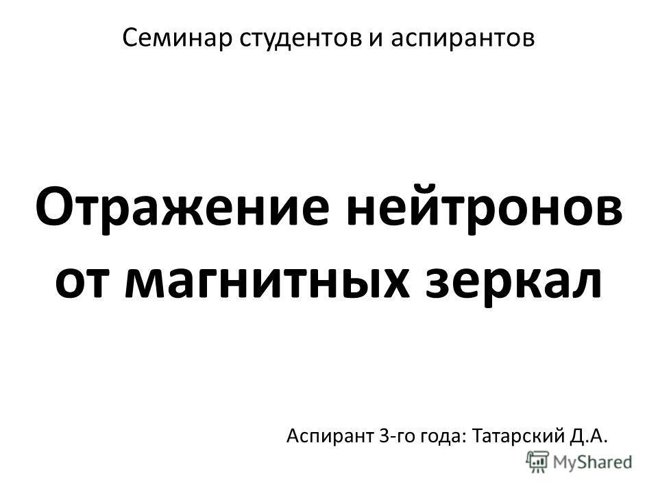Отражение нейтронов от магнитных зеркал Аспирант 3-го года: Татарский Д.А. Семинар студентов и аспирантов