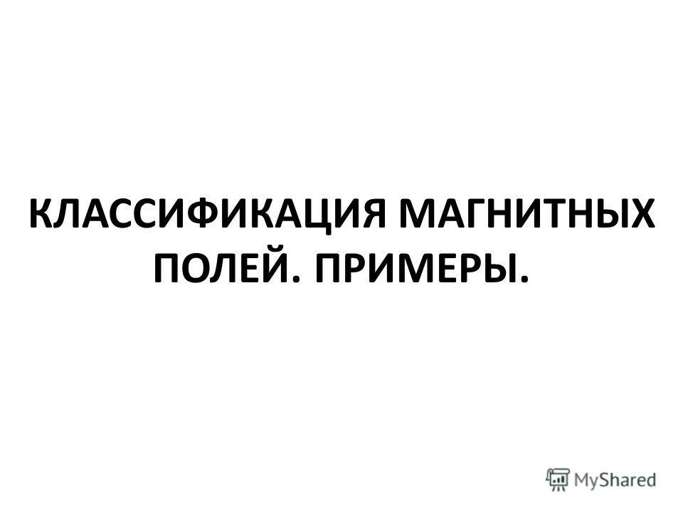 КЛАССИФИКАЦИЯ МАГНИТНЫХ ПОЛЕЙ. ПРИМЕРЫ.
