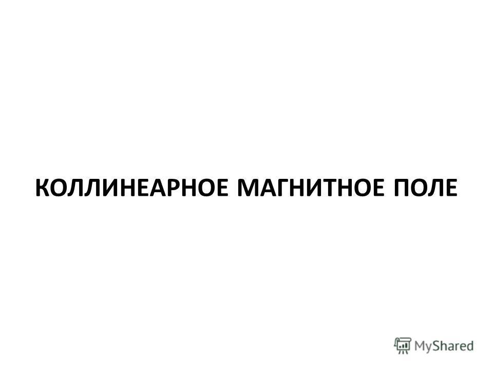КОЛЛИНЕАРНОЕ МАГНИТНОЕ ПОЛЕ