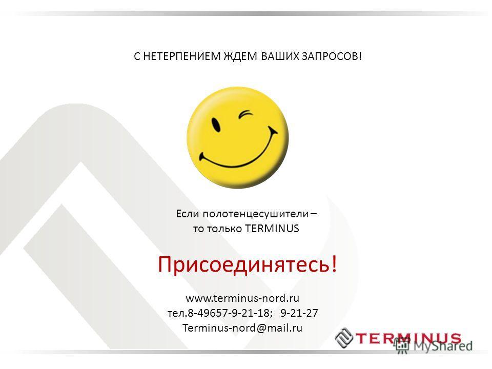 С НЕТЕРПЕНИЕМ ЖДЕМ ВАШИХ ЗАПРОСОВ! Если полотенцесушители – то только TERMINUS Присоединятесь! www.terminus-nord.ru тел.8-49657-9-21-18; 9-21-27 Terminus-nord@mail.ru
