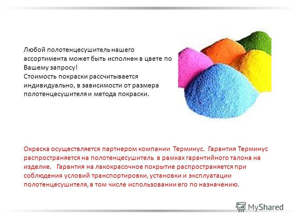 Любой полотенцесушитель нашего ассортимента может быть исполнен в цвете по Вашему запросу! Стоимость покраски рассчитывается индивидуально, в зависимости от размера полотенцесушителя и метода покраски. Окраска осуществляется партнером компании Термин