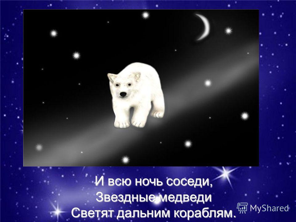 И всю ночь соседи, Звездные медведи Светят дальним кораблям.
