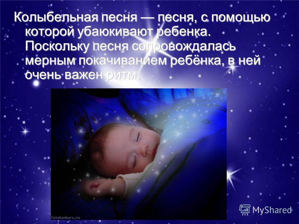 Колыбельная песня песня, с помощью которой убаюкивают ребенка. Поскольку песня сопровождалась мерным покачиванием ребёнка, в ней очень важен ритм.