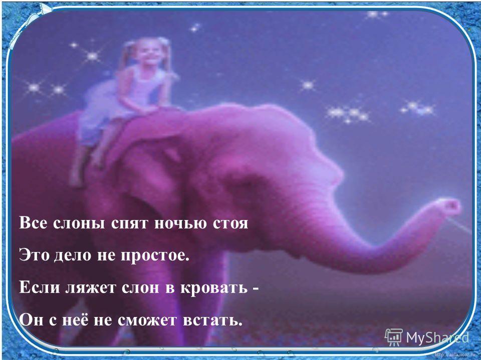 Все слоны спят ночью стоя Это дело не простое. Если ляжет слон в кровать - Он с неё не сможет встать.