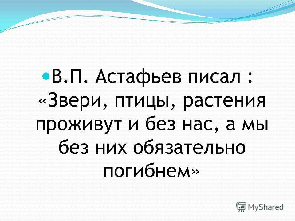 В.П. Астафьев писал : «Звери, птицы, растения проживут и без нас, а мы без них обязательно погибнем»