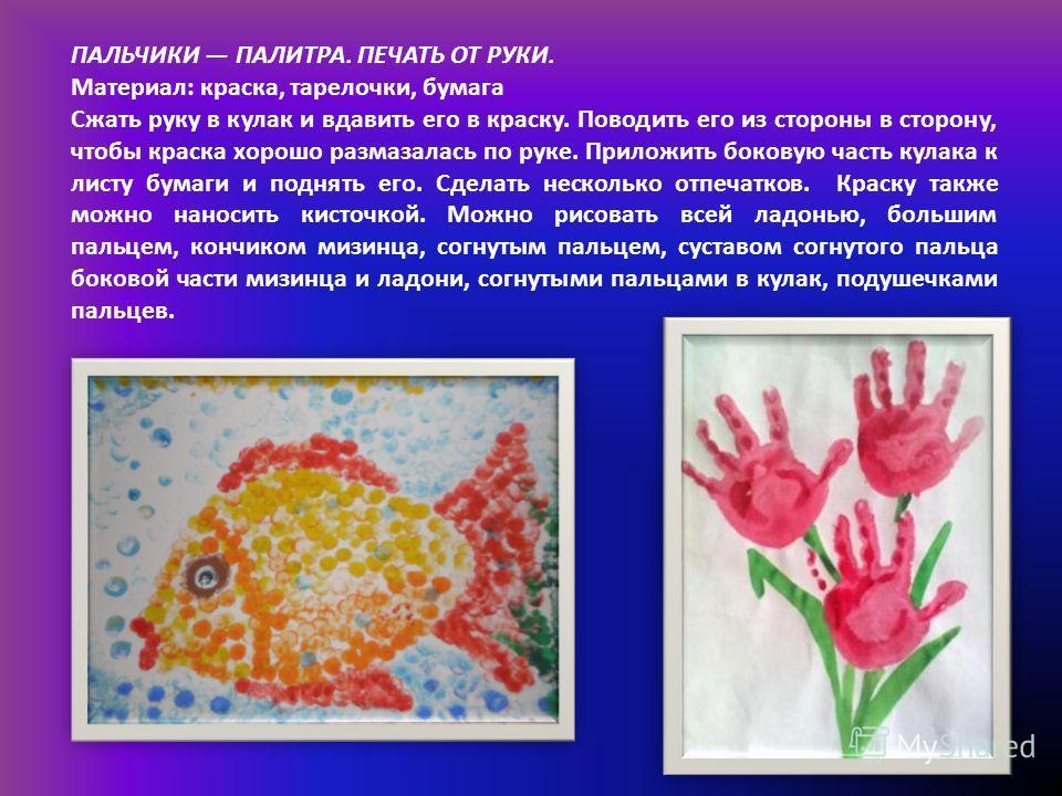 ПАЛЬЧИКИ ПАЛИТРА. ПЕЧАТЬ ОТ РУКИ. Материал: краска, тарелочки, бумага Сжать руку в кулак и вдавить его в краску. Поводить его из стороны в сторону, чтобы краска хорошо размазалась по руке. Приложить боковую часть кулака к листу бумаги и поднять его.