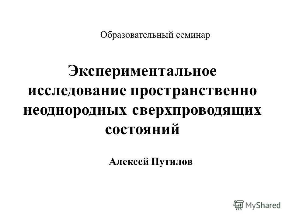 Образовательный семинар Экспериментальное исследование пространственно неоднородных сверхпроводящих состояний Алексей Путилов