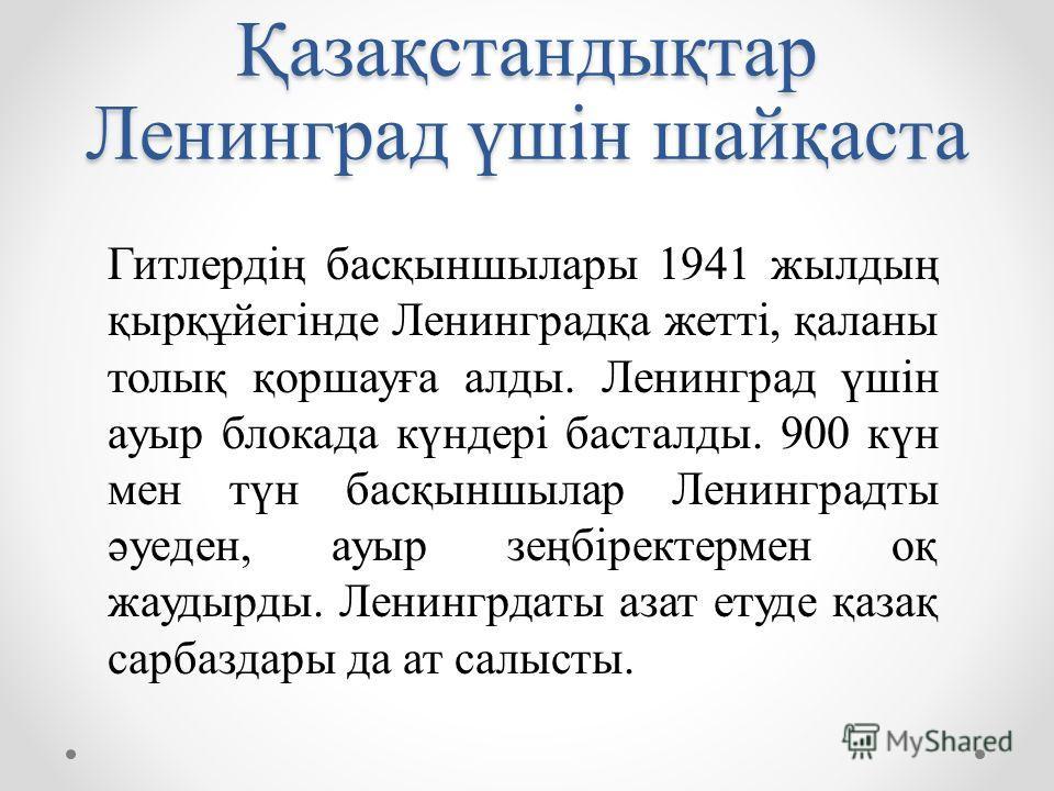 Қазақстандықтар Ленинград үшін шайқаста Гитлердің басқыншылары 1941 жылдың қырқұйегінде Ленинградқа жетті, қаланы толық қоршауға алды. Ленинград үшін ауыр блокада күндері басталды. 900 күн мен түн басқыншылар Ленинградты әуеден, ауыр зеңбіректермен о