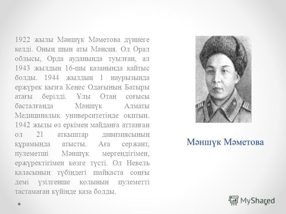 Мәншүк Мәметова 1922 жылы Мәншүк Мәметова дүниеге келді. Оның шын аты Мәнсия. Ол Орал облысы, Орда ауданында туылған, ал 1943 жылдың 16-шы қазанында қайтыс болды. 1944 жылдың 1 наурызында ержүрек қызға Кеңес Одағының Батыры атағы берілді. Ұлы Отан со