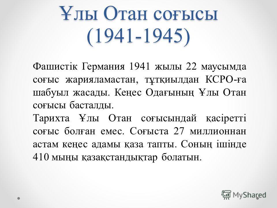 Ұлы Отан соғысы (1941-1945) Фашистік Германия 1941 жылы 22 маусымда соғыс жарияламастан, тұтқиылдан КСРО-ға шабуыл жасады. Кеңес Одағының Ұлы Отан соғысы басталды. Тарихта Ұлы Отан соғысындай қасіретті соғыс болған емес. Соғыста 27 миллионнан астам к