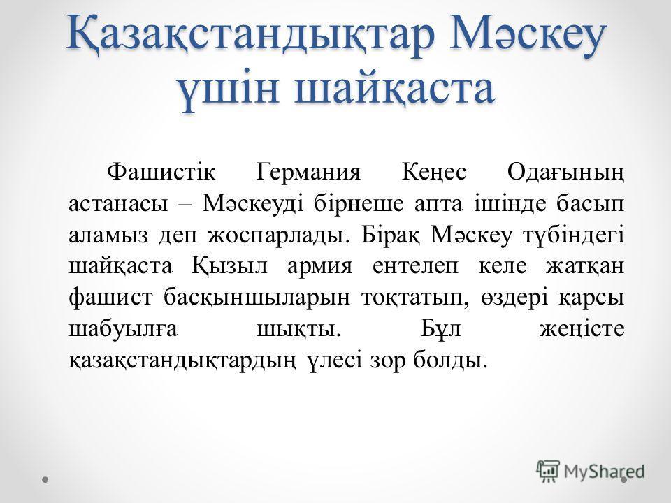 Қазақстандықтар Мәскеу үшін шайқаста Фашистік Германия Кеңес Одағының астанасы – Мәскеуді бірнеше апта ішінде басып аламыз деп жоспарлады. Бірақ Мәскеу түбіндегі шайқаста Қызыл армия ентелеп келе жатқан фашист басқыншыларын тоқтатып, өздері қарсы шаб