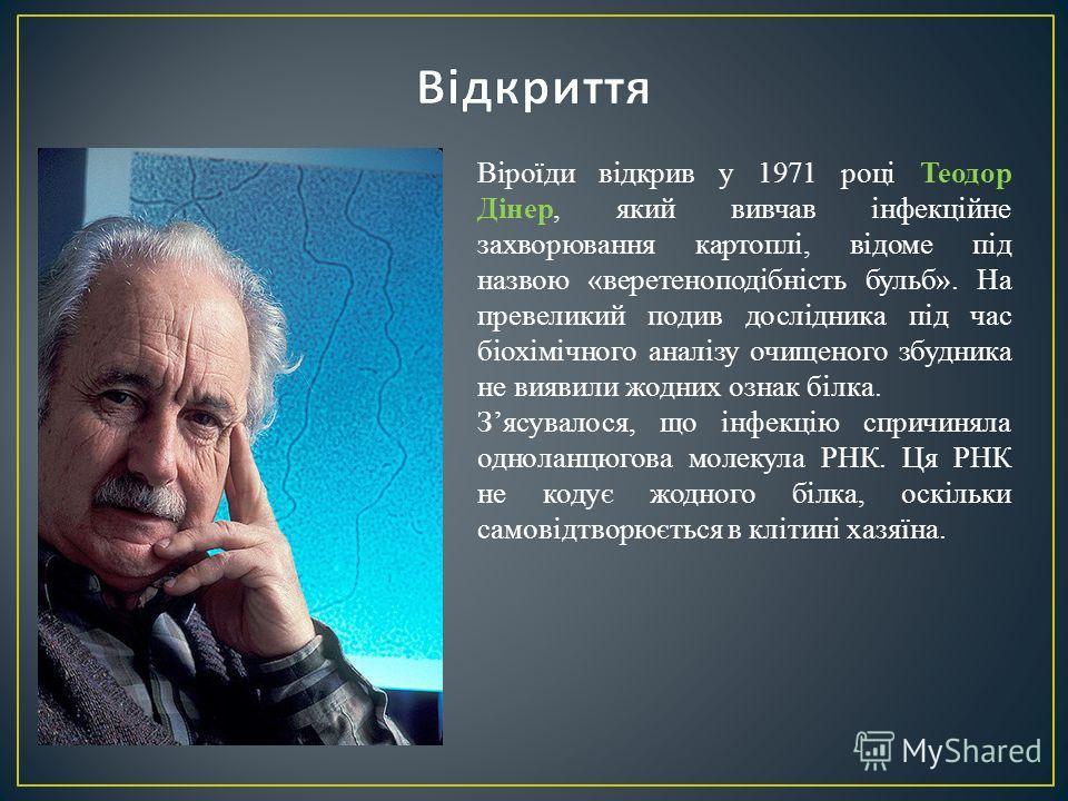 Віроїди відкрив у 1971 році Теодор Дінер, який вивчав інфекційне захворювання картоплі, відоме під назвою «веретеноподібність бульб». На превеликий подив дослідника під час біохімічного аналізу очищеного збудника не виявили жодних ознак білка. Зясува