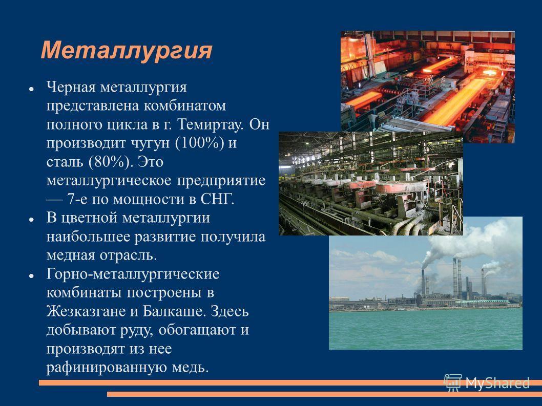 Металлургия Черная металлургия представлена комбинатом полного цикла в г. Темиртау. Он производит чугун (100%) и сталь (80%). Это металлургическое предприятие 7-е по мощности в СНГ. В цветной металлургии наибольшее развитие получила медная отрасль. Г