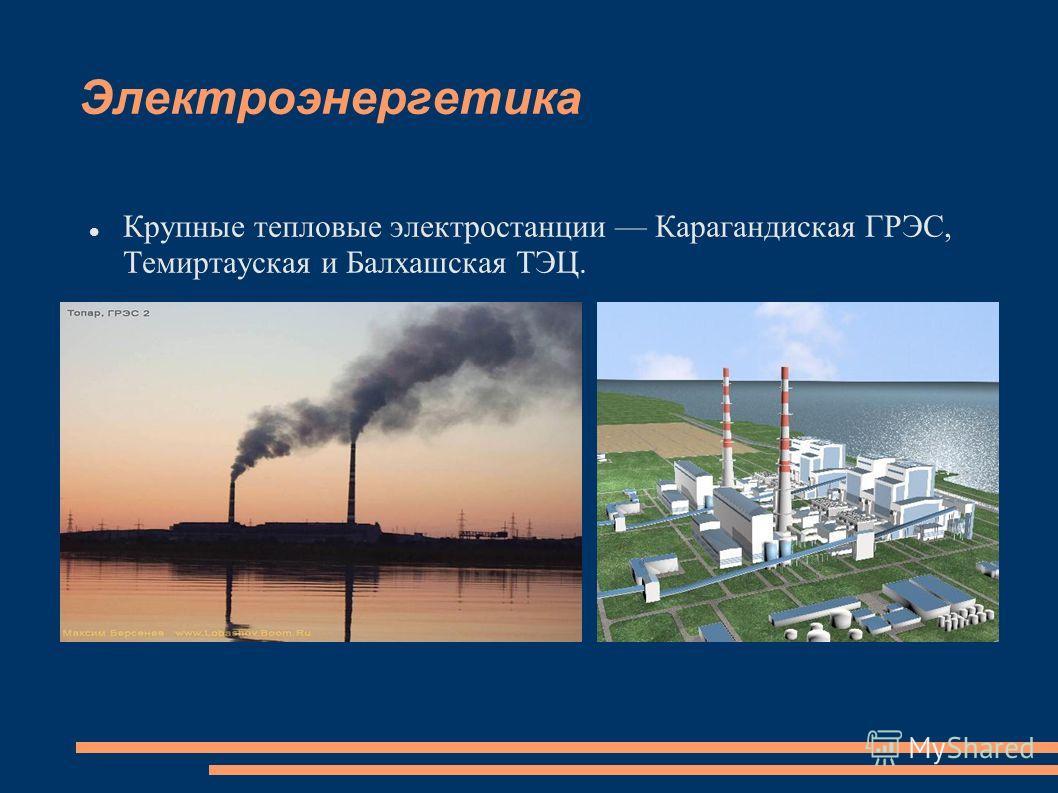 Электроэнергетика Крупные тепловые электростанции Карагандиская ГРЭС, Темиртауская и Балхашская ТЭЦ.