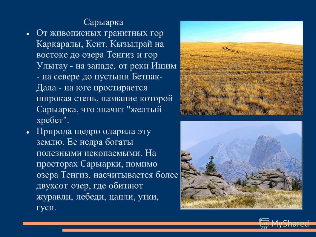 Сарыарка От живописных гранитных гор Каркаралы, Кент, Кызылрай на востоке до озера Тенгиз и гор Улытау - на западе, от реки Ишим - на севере до пустыни Бетпак- Дала - на юге простирается широкая степь, название которой Сарыарка, что значит