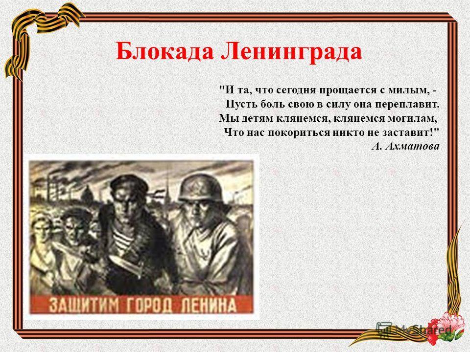 Блокада Ленинграда И та, что сегодня прощается с милым, - Пусть боль свою в силу она переплавит. Мы детям клянемся, клянемся могилам, Что нас покориться никто не заставит! А. Ахматова