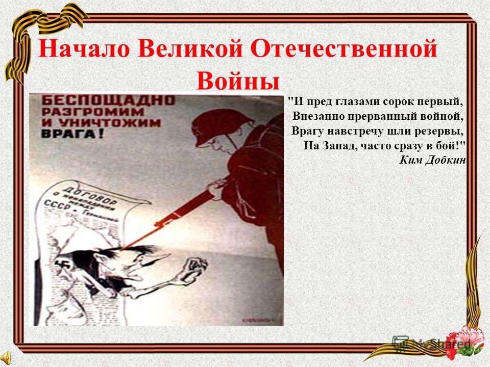 Начало Великой Отечественной Войны И пред глазами сорок первый, Внезапно прерванный войной, Врагу навстречу шли резервы, На Запад, часто сразу в бой! Ким Добкин