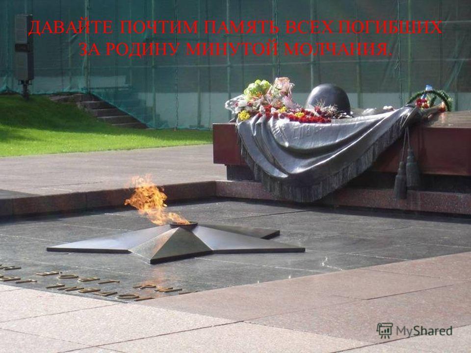 ДАВАЙТЕ ПОЧТИМ ПАМЯТЬ ВСЕХ ПОГИБШИХ ЗА РОДИНУ МИНУТОЙ МОЛЧАНИЯ.