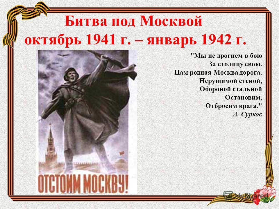 Битва под Москвой октябрь 1941 г. – январь 1942 г. Мы не дрогнем в бою За столицу свою. Нам родная Москва дорога. Нерушимой стеной, Обороной стальной Остановим, Отбросим врага. А. Сурков