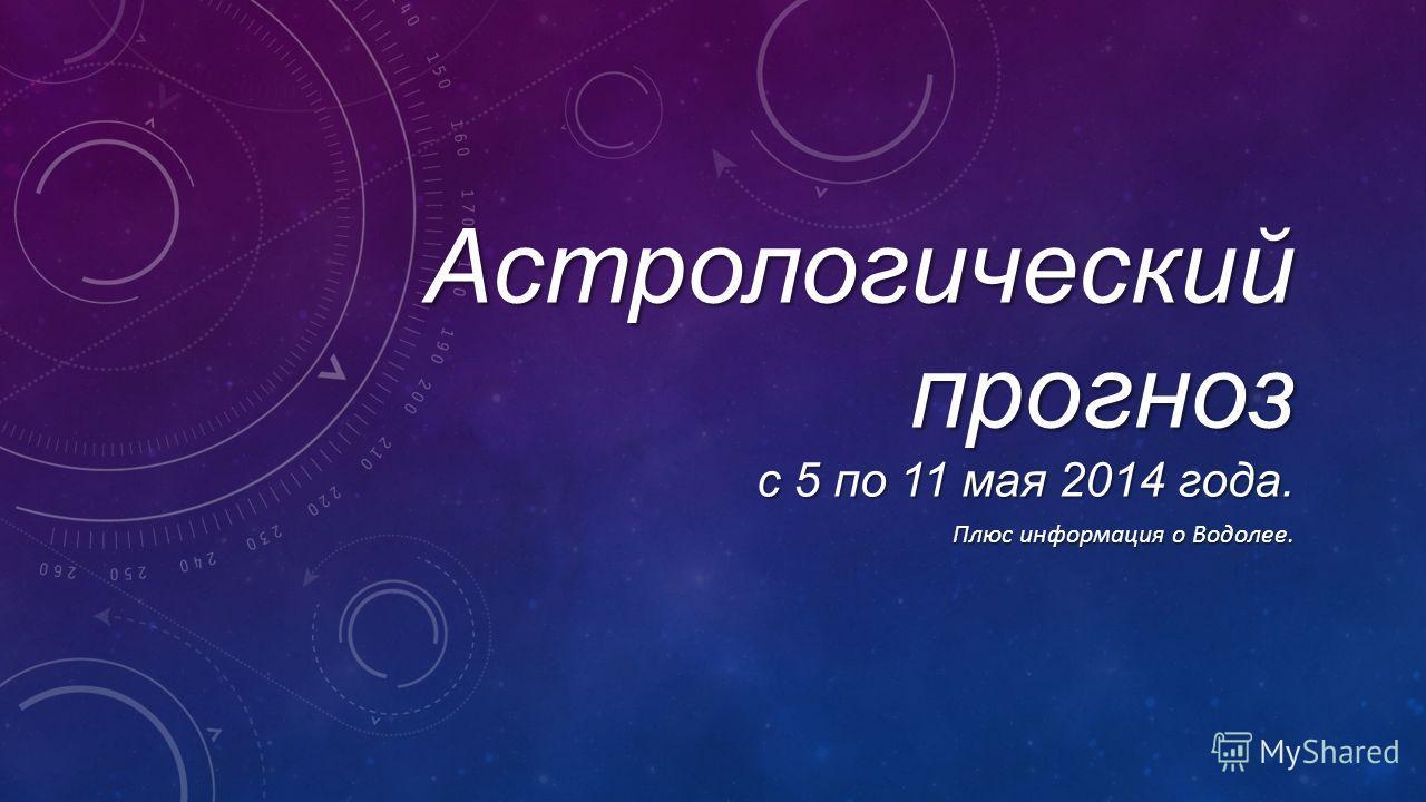 Астрологический прогноз с 5 по 11 мая 2014 года. Плюс информация о Водолее.