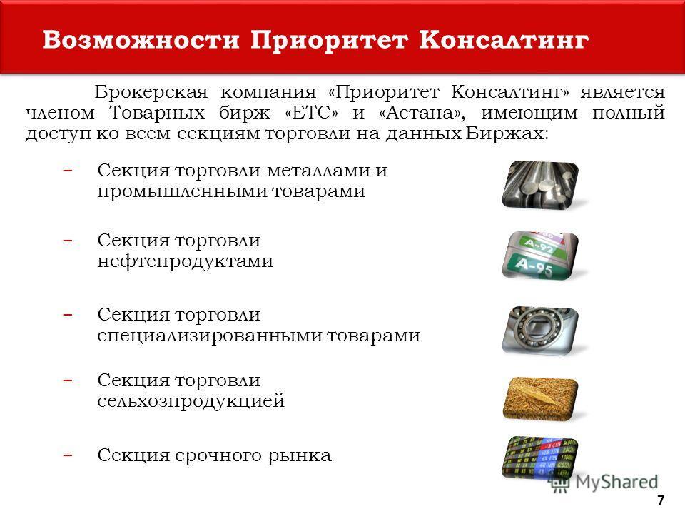 Возможности Приоритет Консалтинг Брокерская компания «Приоритет Консалтинг» является членом Товарных бирж «ЕТС» и «Астана», имеющим полный доступ ко всем секциям торговли на данных Биржах: Секция торговли металлами и промышленными товарами Секция тор