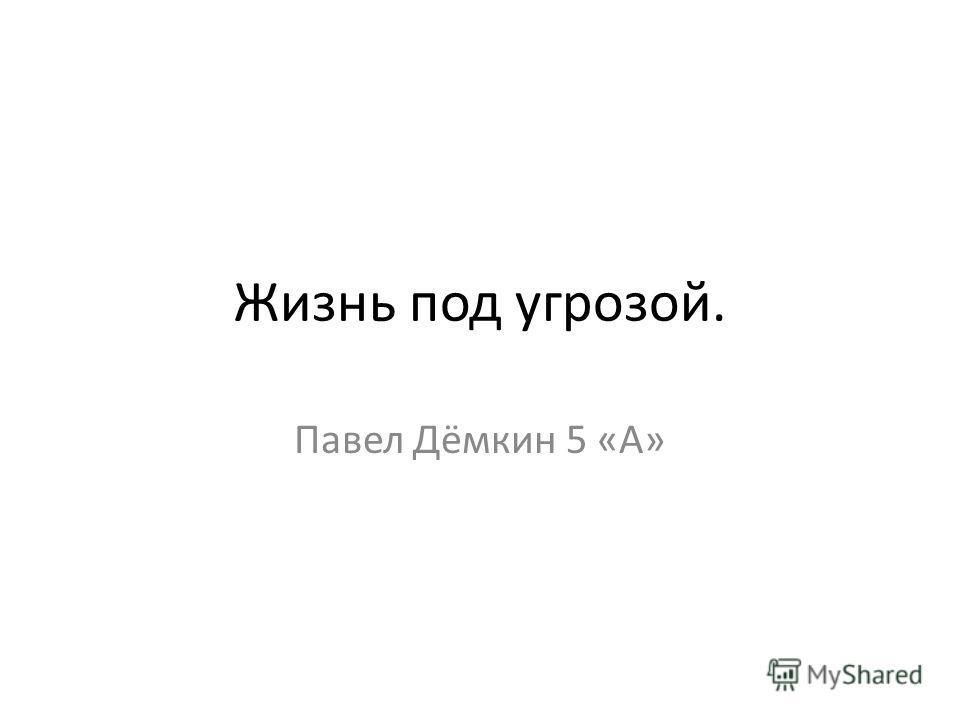 Жизнь под угрозой. Павел Дёмкин 5 «А»