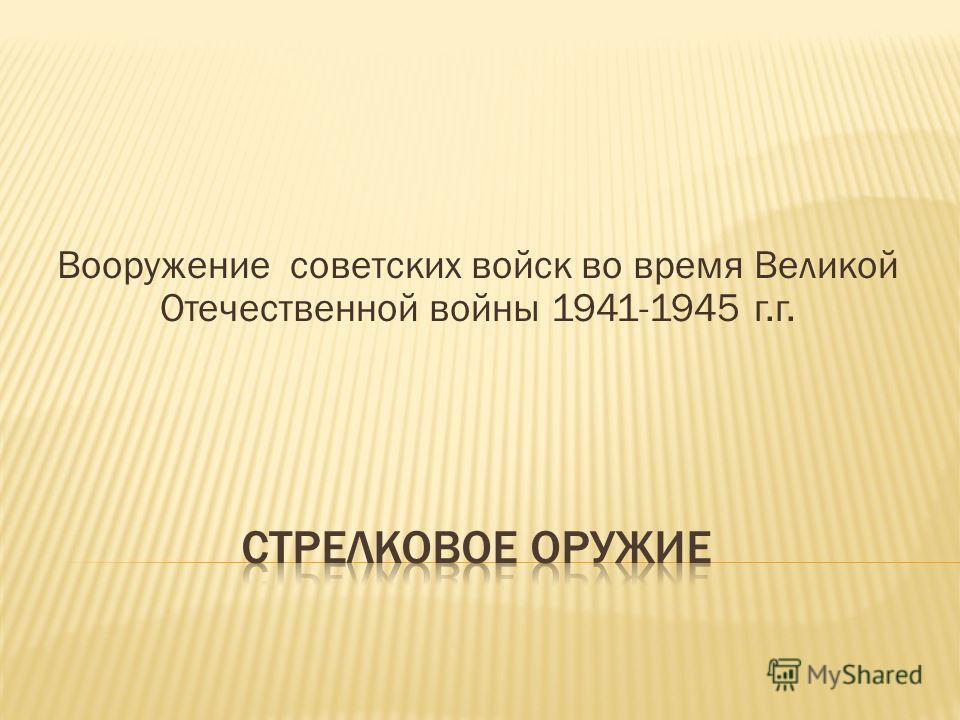 Вооружение советских войск во время Великой Отечественной войны 1941-1945 г.г.