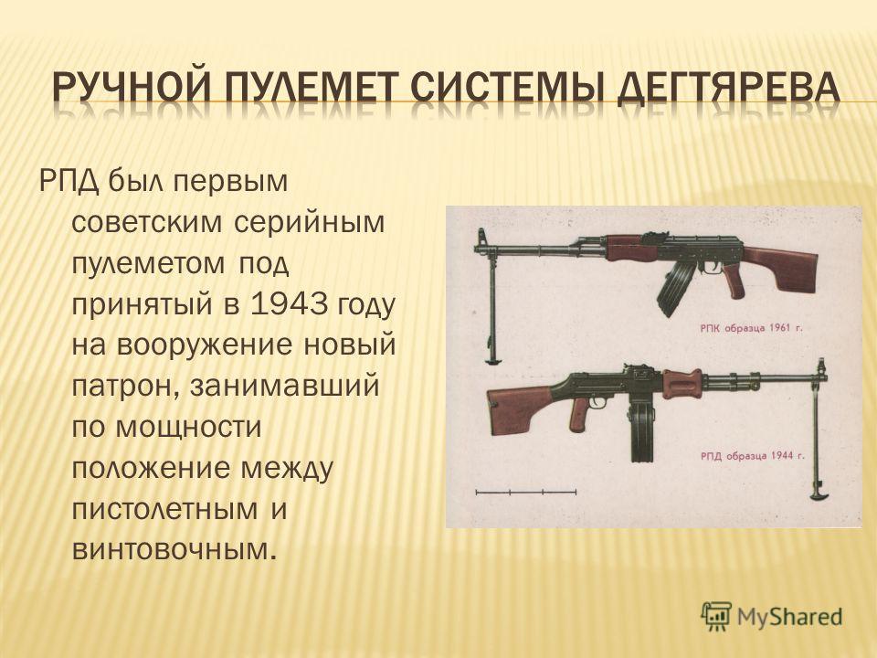 РПД был первым советским серийным пулеметом под принятый в 1943 году на вооружение новый патрон, занимавший по мощности положение между пистолетным и винтовочным.