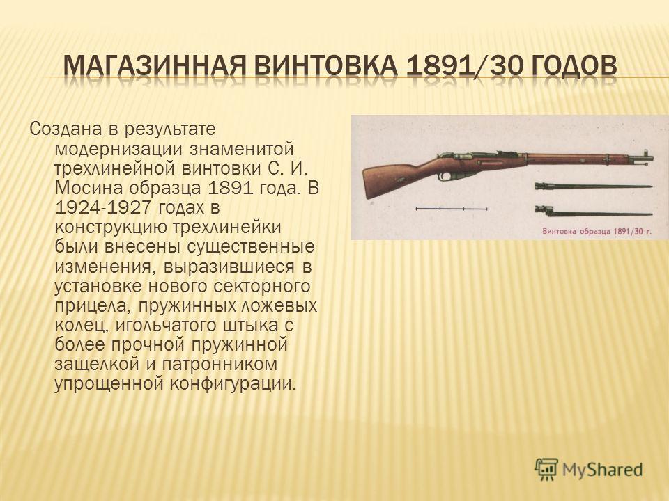 Создана в результате модернизации знаменитой трехлинейной винтовки С. И. Мосина образца 1891 года. В 1924-1927 годах в конструкцию трехлинейки были внесены существенные изменения, выразившиеся в установке нового секторного прицела, пружинных ложевых