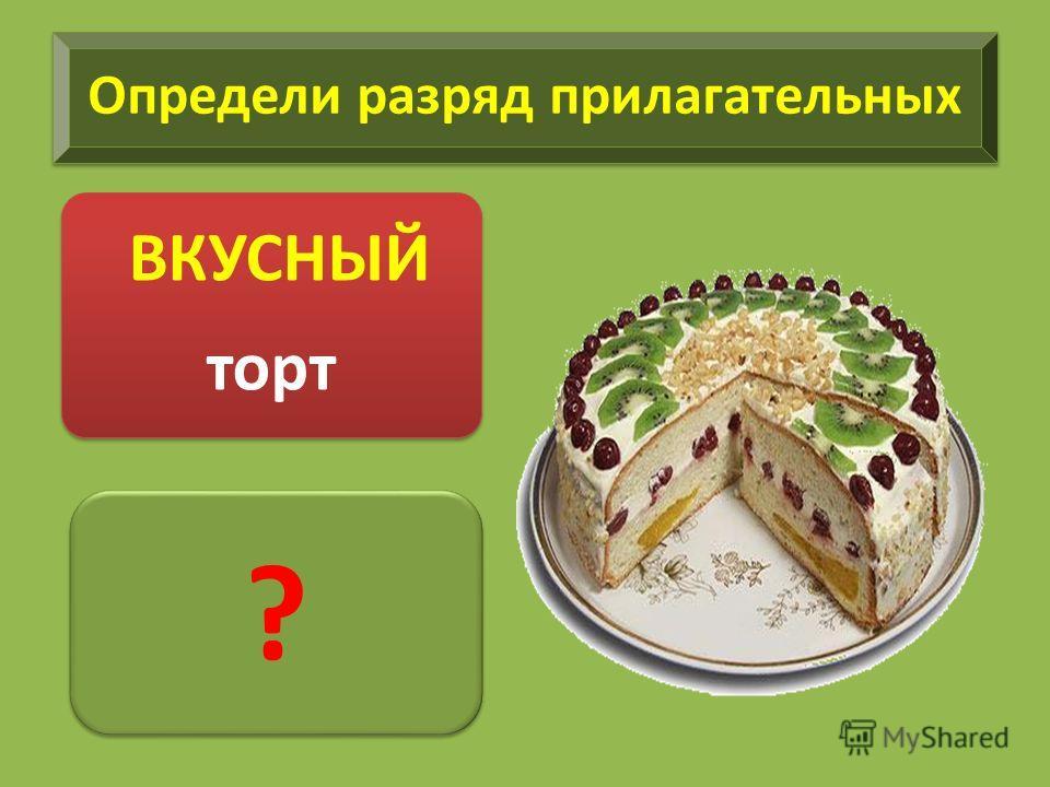 Определи разряд прилагательных ВКУСНЫЙ торт ? ?