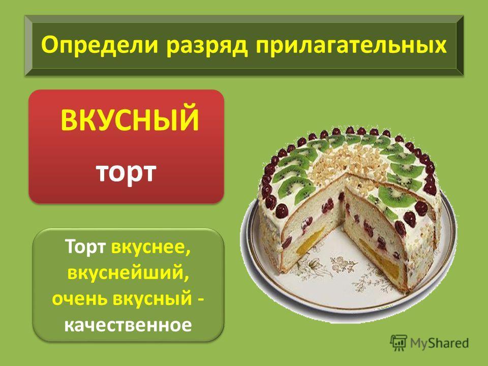 Определи разряд прилагательных ВКУСНЫЙ торт Торт вкуснее, вкуснейший, очень вкусный - качественное