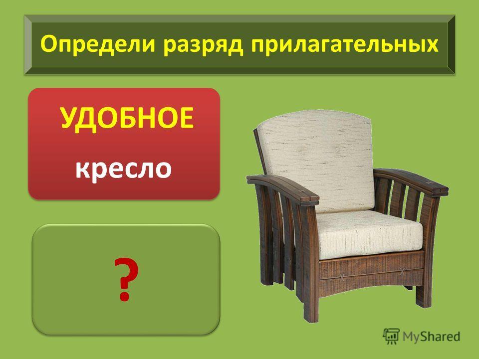Определи разряд прилагательных УДОБНОЕ кресло ? ?