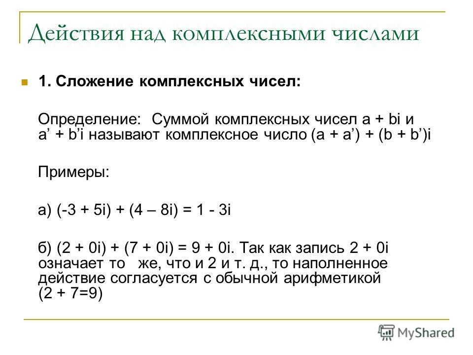 Действия над комплексными числами 1. Сложение комплексных чисел: Определение: Суммой комплексных чисел a + bi и a + bi называют комплексное число (a + a) + (b + b)i Примеры: а) (-3 + 5i) + (4 – 8i) = 1 - 3i б) (2 + 0i) + (7 + 0i) = 9 + 0i. Так как за