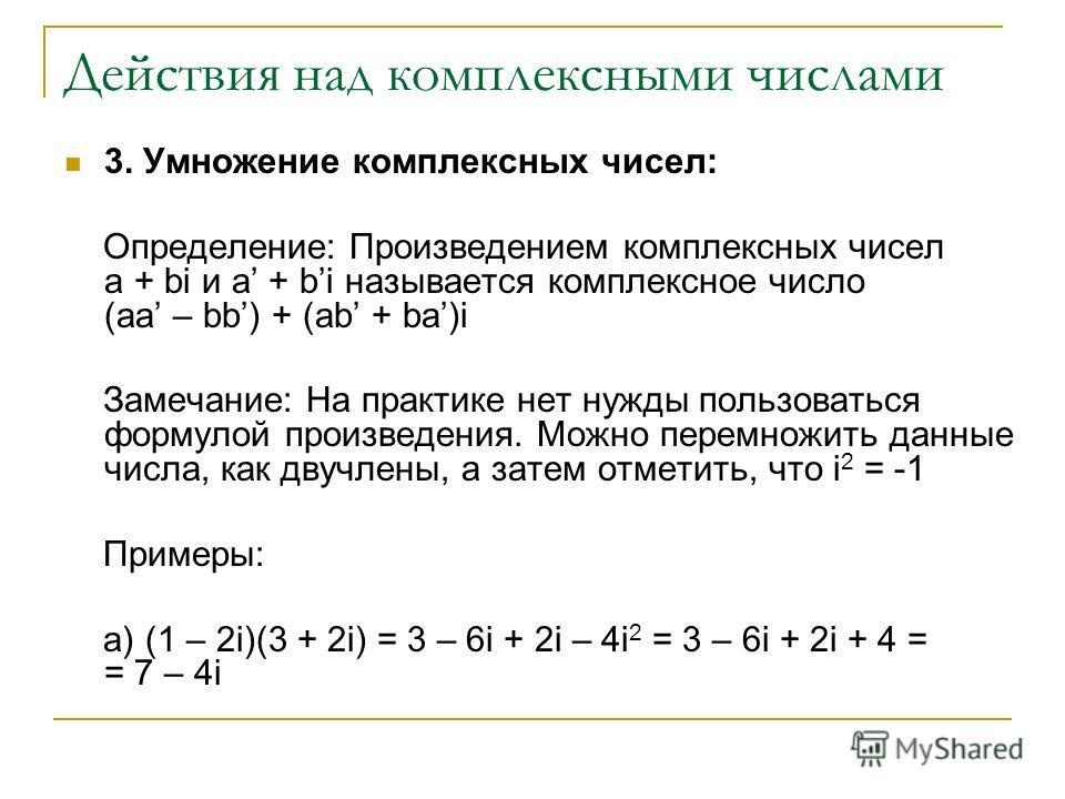 Действия над комплексными числами 3. Умножение комплексных чисел: Определение: Произведением комплексных чисел a + bi и a + bi называется комплексное число (aa – bb) + (ab + ba)i Замечание: На практике нет нужды пользоваться формулой произведения. Мо