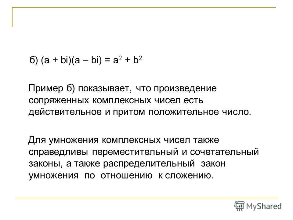 б) (a + bi)(a – bi) = a 2 + b 2 Пример б) показывает, что произведение сопряженных комплексных чисел есть действительное и притом положительное число. Для умножения комплексных чисел также справедливы переместительный и сочетательный законы, а также